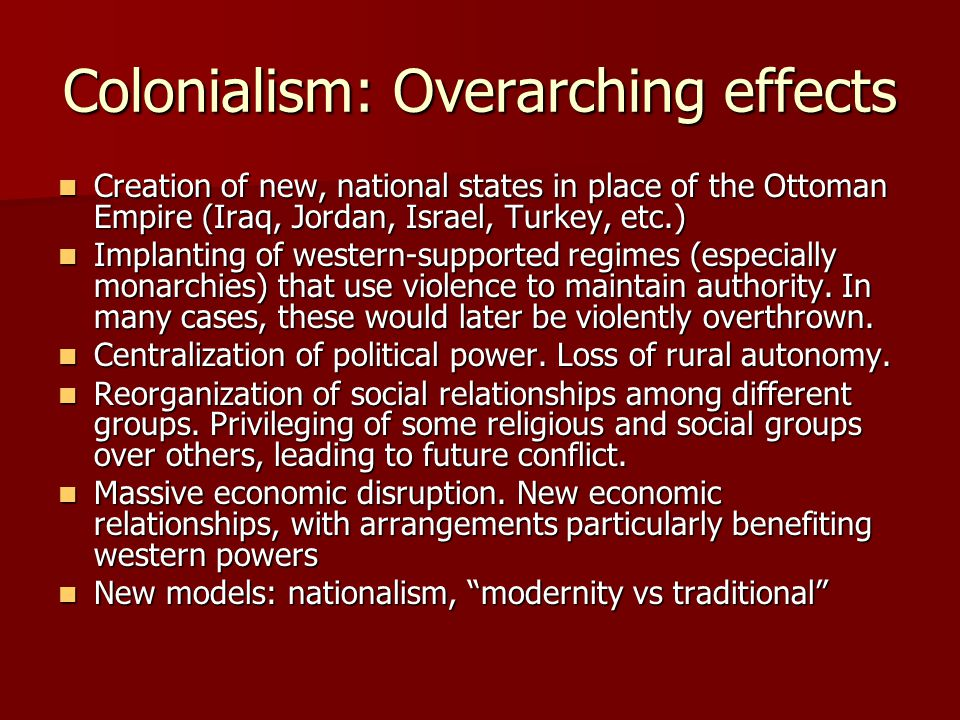 Colonialism: Overarching effects Creation of new, national states in place of the Ottoman Empire (Iraq, Jordan, Israel, Turkey, etc.) Creation of new, national states in place of the Ottoman Empire (Iraq, Jordan, Israel, Turkey, etc.) Implanting of western-supported regimes (especially monarchies) that use violence to maintain authority.