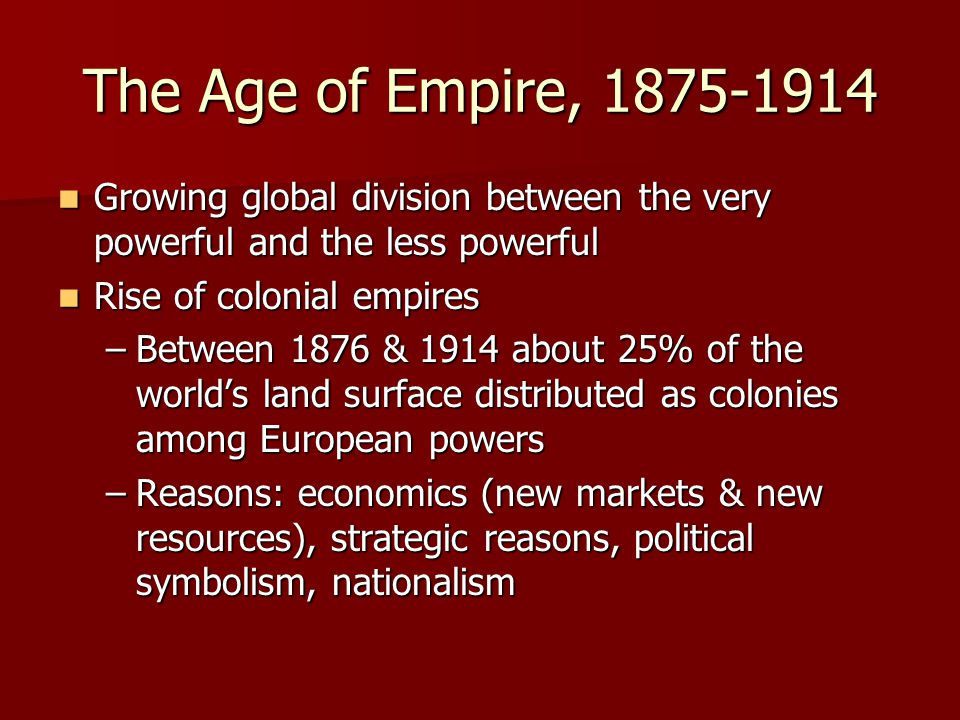 The Age of Empire, 1875-1914 Growing global division between the very powerful and the less powerful Growing global division between the very powerful and the less powerful Rise of colonial empires Rise of colonial empires –Between 1876 & 1914 about 25% of the world's land surface distributed as colonies among European powers –Reasons: economics (new markets & new resources), strategic reasons, political symbolism, nationalism