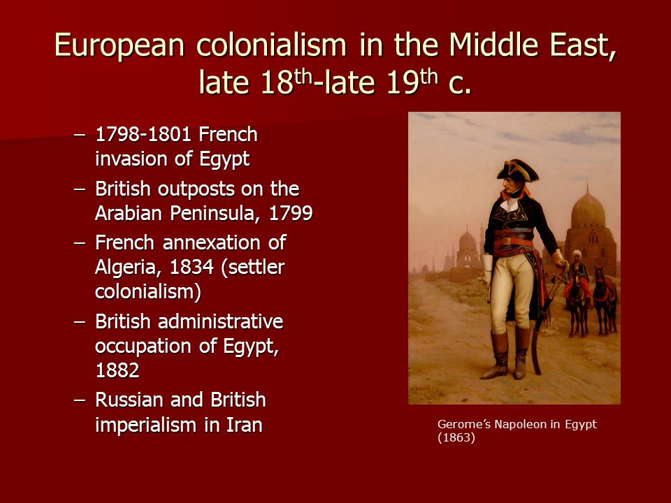 European colonialism in the Middle East, late 18 th -late 19 th c. –1798-1801 French invasion of Egypt –British outposts on the Arabian Peninsula, 179