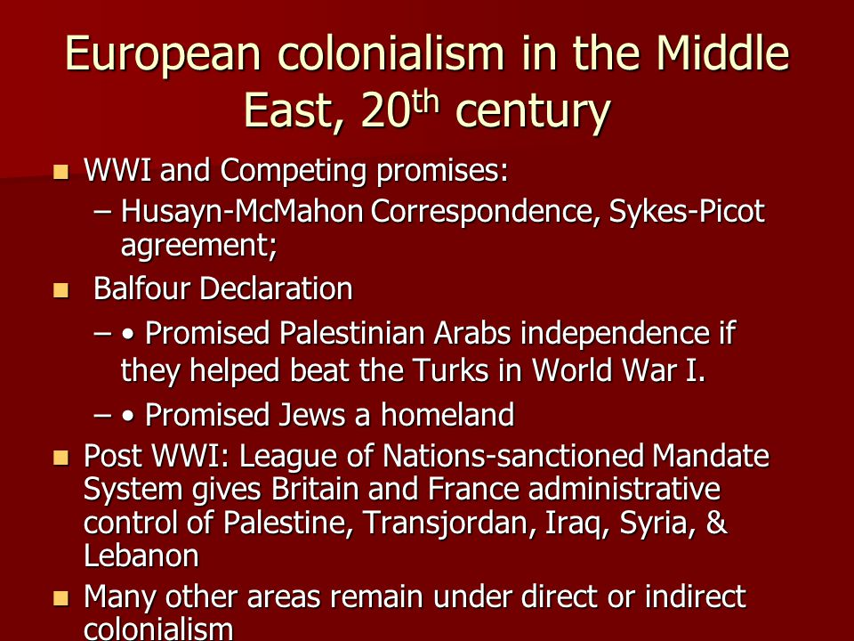 European colonialism in the Middle East, 20 th century WWI and Competing promises: WWI and Competing promises: –Husayn-McMahon Correspondence, Sykes-P