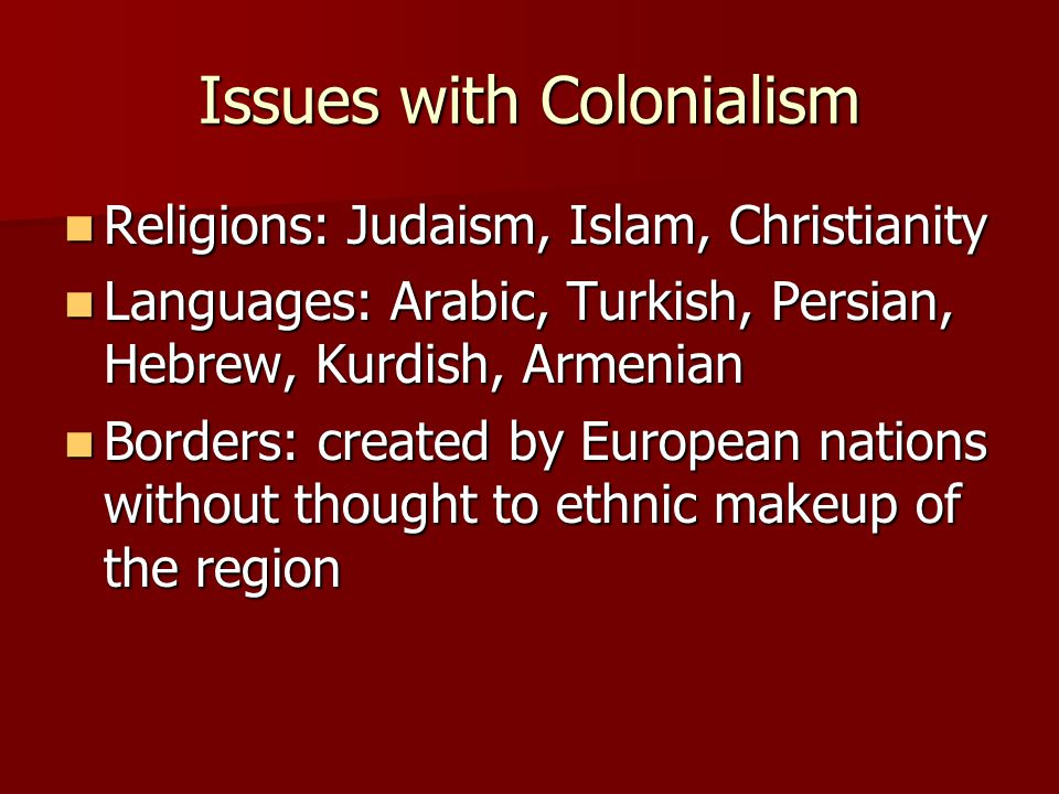 Issues with Colonialism Religions: Judaism, Islam, Christianity Religions: Judaism, Islam, Christianity Languages: Arabic, Turkish, Persian, Hebrew, Kurdish, Armenian Languages: Arabic, Turkish, Persian, Hebrew, Kurdish, Armenian Borders: created by European nations without thought to ethnic makeup of the region Borders: created by European nations without thought to ethnic makeup of the region