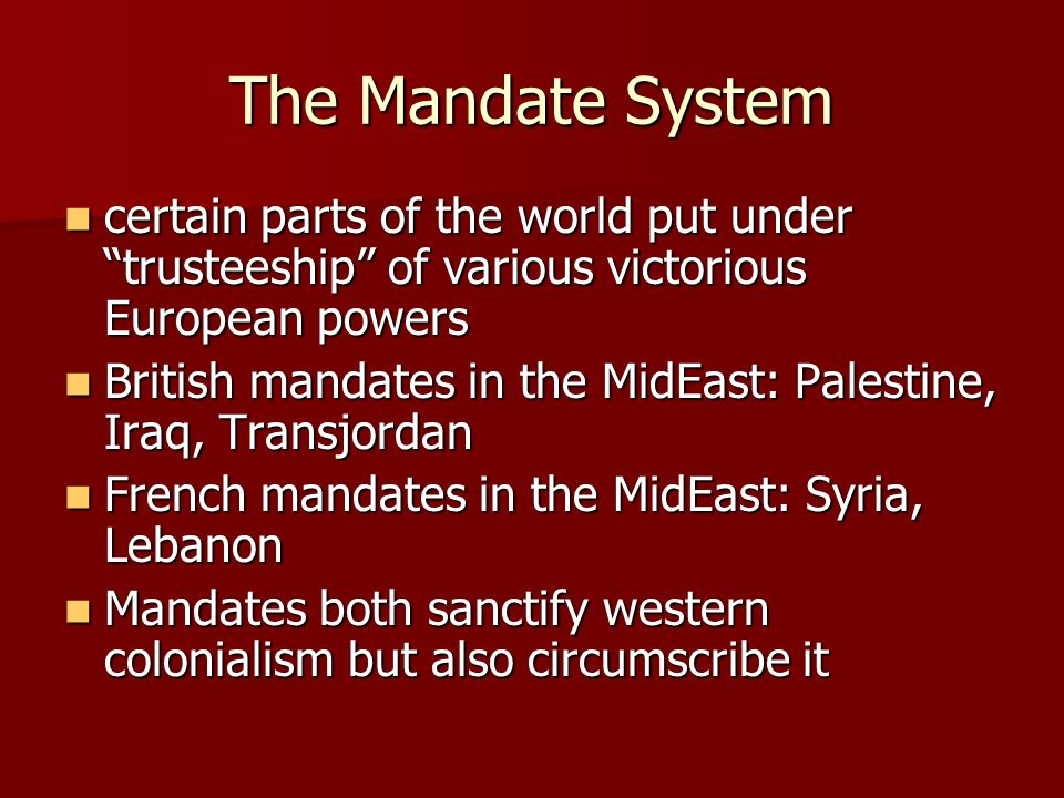 The Mandate System certain parts of the world put under trusteeship of various victorious European powers certain parts of the world put under trusteeship of various victorious European powers British mandates in the MidEast: Palestine, Iraq, Transjordan British mandates in the MidEast: Palestine, Iraq, Transjordan French mandates in the MidEast: Syria, Lebanon French mandates in the MidEast: Syria, Lebanon Mandates both sanctify western colonialism but also circumscribe it Mandates both sanctify western colonialism but also circumscribe it