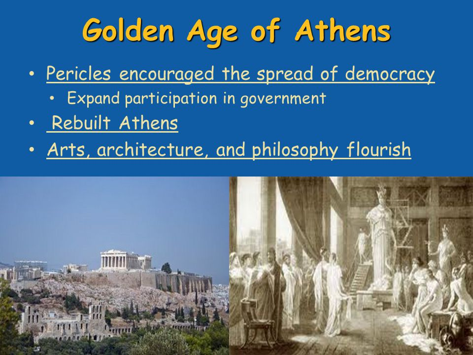 Golden Age of Athens Pericles encouraged the spread of democracy Expand participation in government Rebuilt Athens Arts, architecture, and philosophy flourish