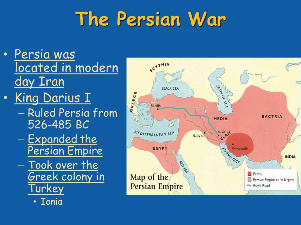 The Persian War Persia was located in modern day Iran King Darius I – Ruled Persia from 526-485 BC – Expanded the Persian Empire – Took over the Greek colony in Turkey Ionia