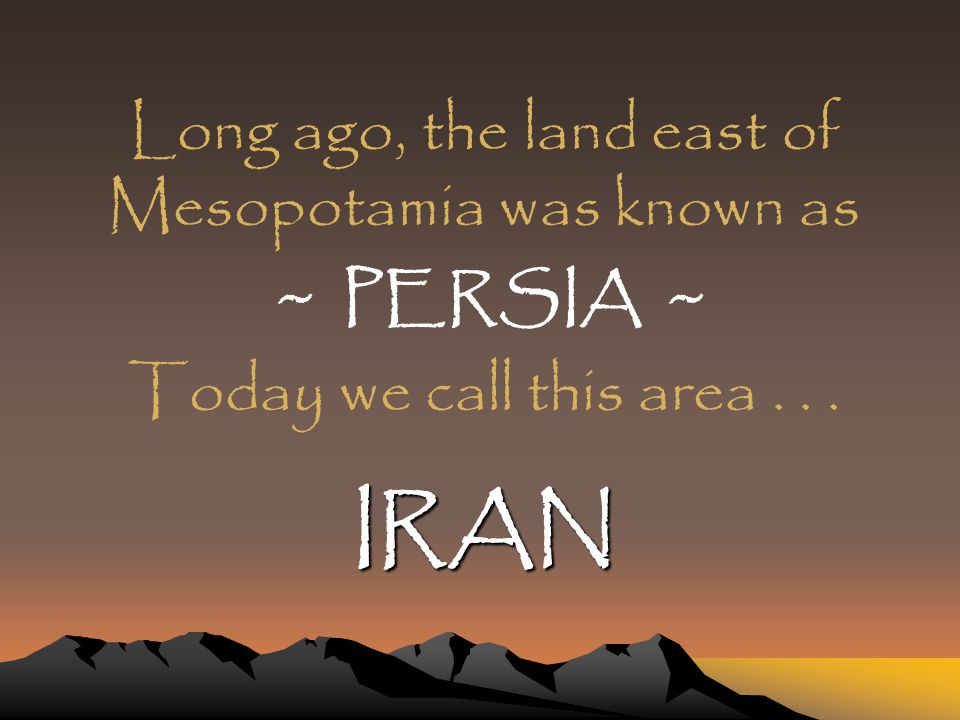 IRAN Long ago, the land east of Mesopotamia was known as ~ PERSIA ~ Today we call this area...