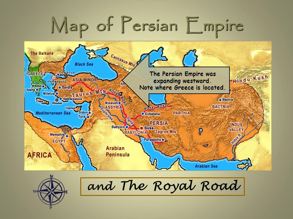 Map of Persian Empire and The Royal Road The Persian Empire was expanding westward. Note where Greece is located.