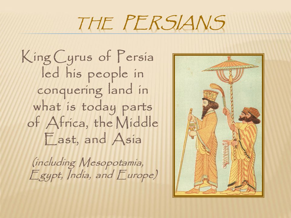 King Cyrus of Persia led his people in conquering land in what is today parts of Africa, the Middle East, and Asia (including Mesopotamia, Egypt, Indi