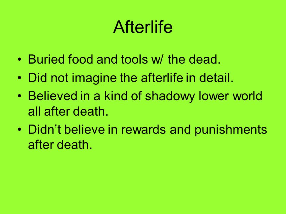 Afterlife Buried food and tools w/ the dead. Did not imagine the afterlife in detail. Believed in a kind of shadowy lower world all after death. Didn'