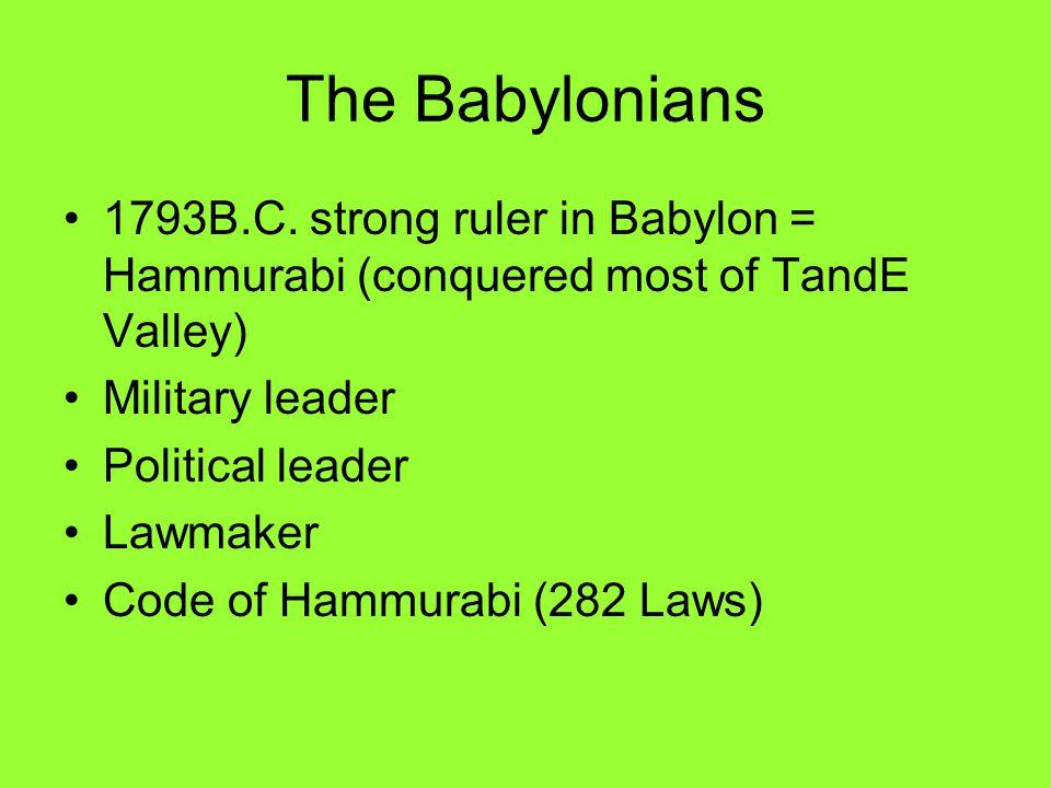 1793B.C. strong ruler in Babylon = Hammurabi (conquered most of TandE Valley) Military leader Political leader Lawmaker Code of Hammurabi (282 Laws)