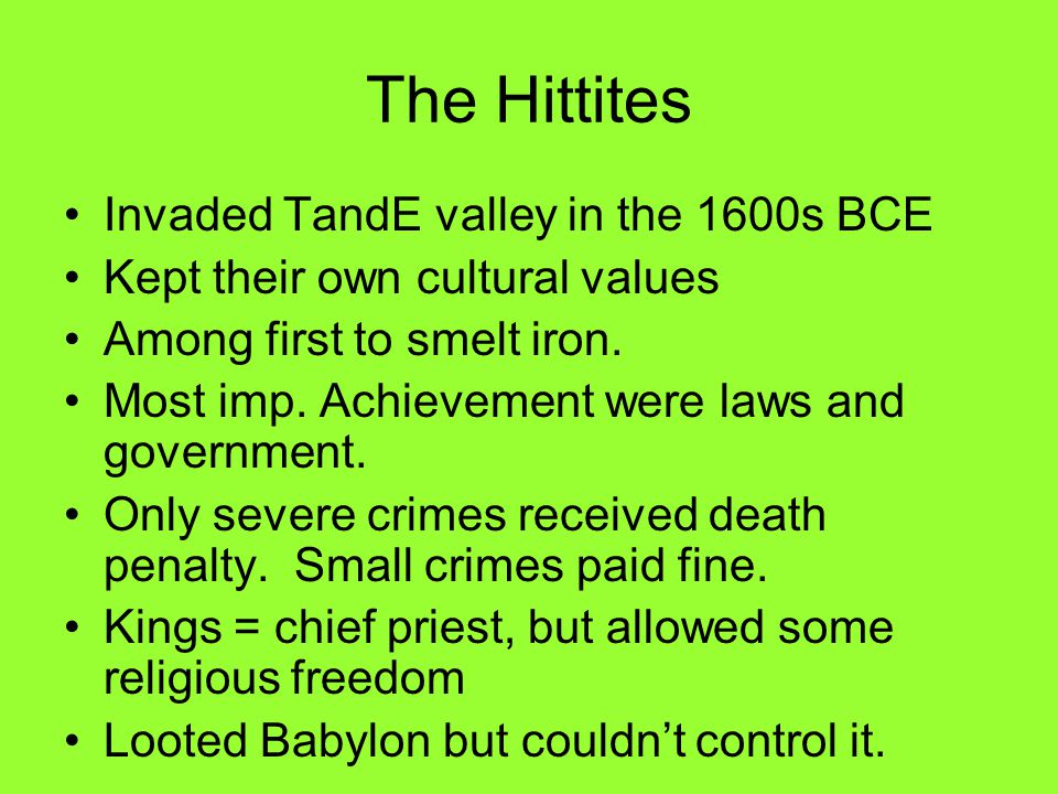 The Hittites Invaded TandE valley in the 1600s BCE Kept their own cultural values Among first to smelt iron. Most imp. Achievement were laws and gover