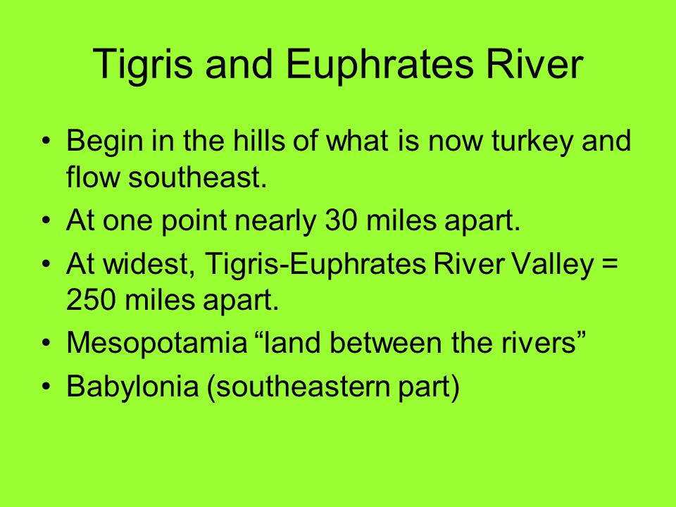 Tigris and Euphrates River Begin in the hills of what is now turkey and flow southeast. At one point nearly 30 miles apart. At widest, Tigris-Euphrate