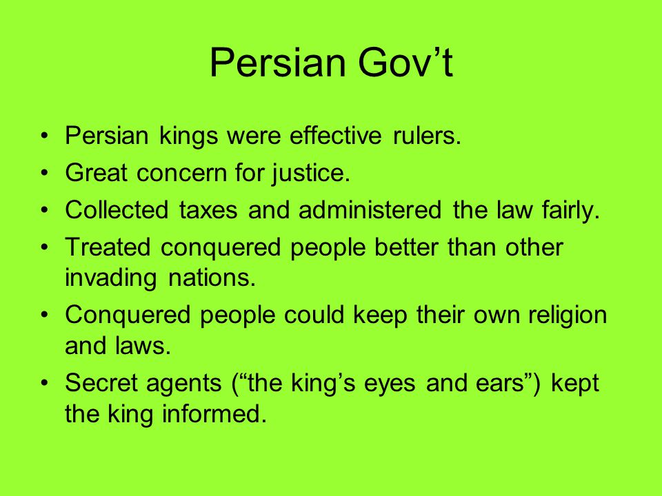 Persian Gov't Persian kings were effective rulers. Great concern for justice. Collected taxes and administered the law fairly. Treated conquered peopl