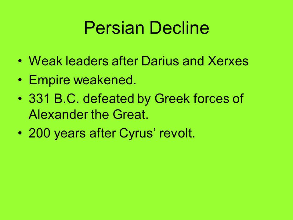 Persian Decline Weak leaders after Darius and Xerxes Empire weakened. 331 B.C. defeated by Greek forces of Alexander the Great. 200 years after Cyrus'