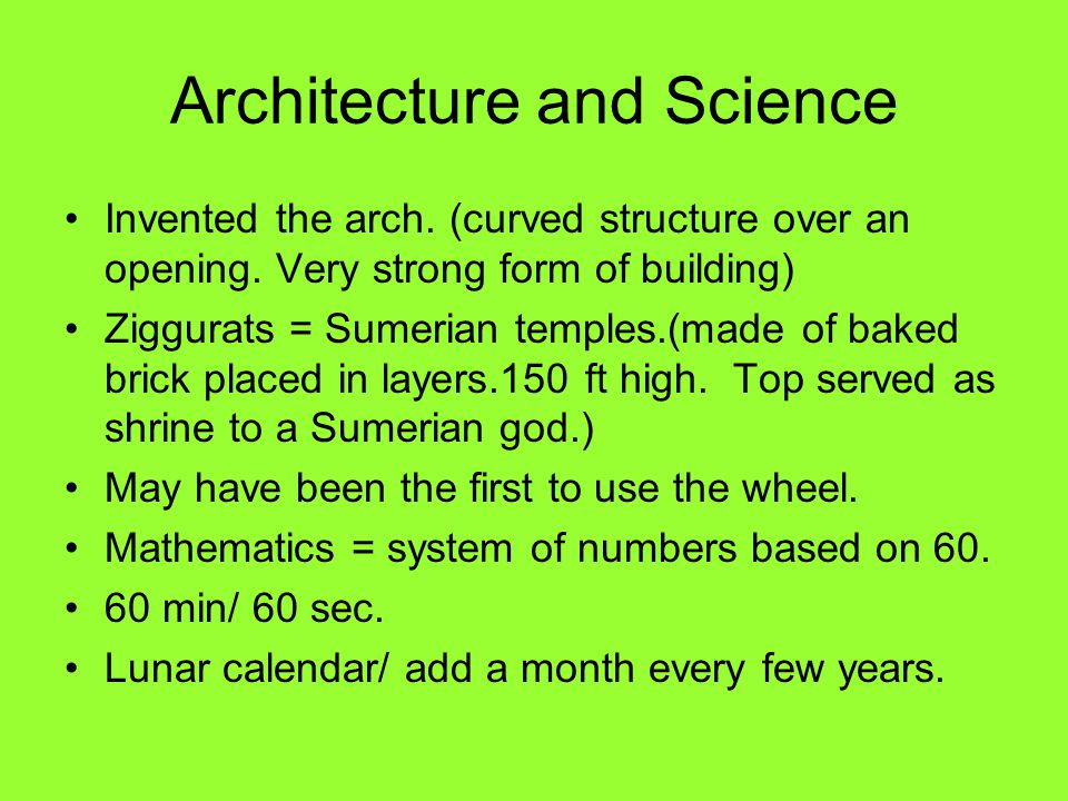 Architecture and Science Invented the arch. (curved structure over an opening. Very strong form of building) Ziggurats = Sumerian temples.(made of bak