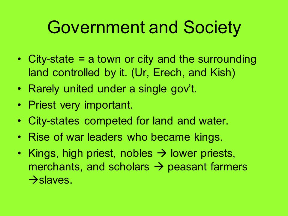 Government and Society City-state = a town or city and the surrounding land controlled by it. (Ur, Erech, and Kish) Rarely united under a single gov't