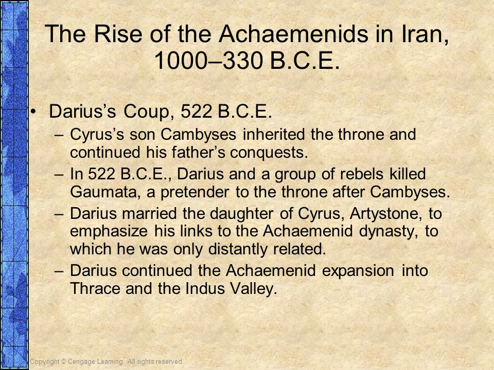 Copyright © Cengage Learning. All rights reserved. The Rise of the Achaemenids in Iran, 1000–330 B.C.E. Darius's Coup, 522 B.C.E. –Cyrus's son Cambyse