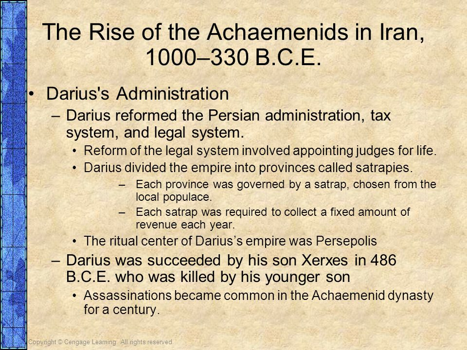 Copyright © Cengage Learning. All rights reserved. The Rise of the Achaemenids in Iran, 1000–330 B.C.E. Darius's Administration –Darius reformed the P