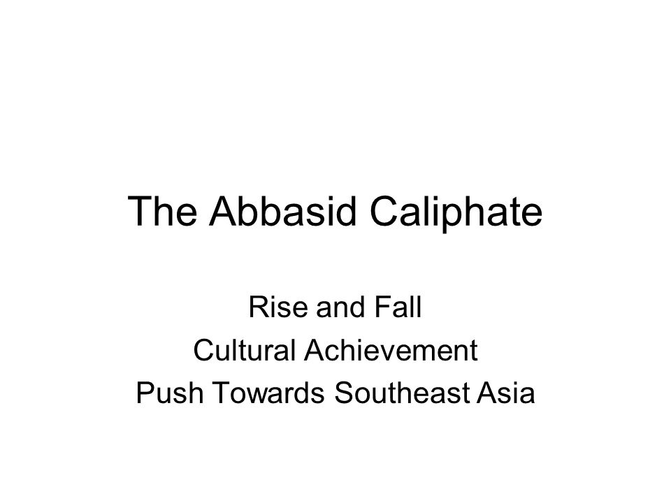 The Abbasid Caliphate Rise and Fall Cultural Achievement Push Towards Southeast Asia
