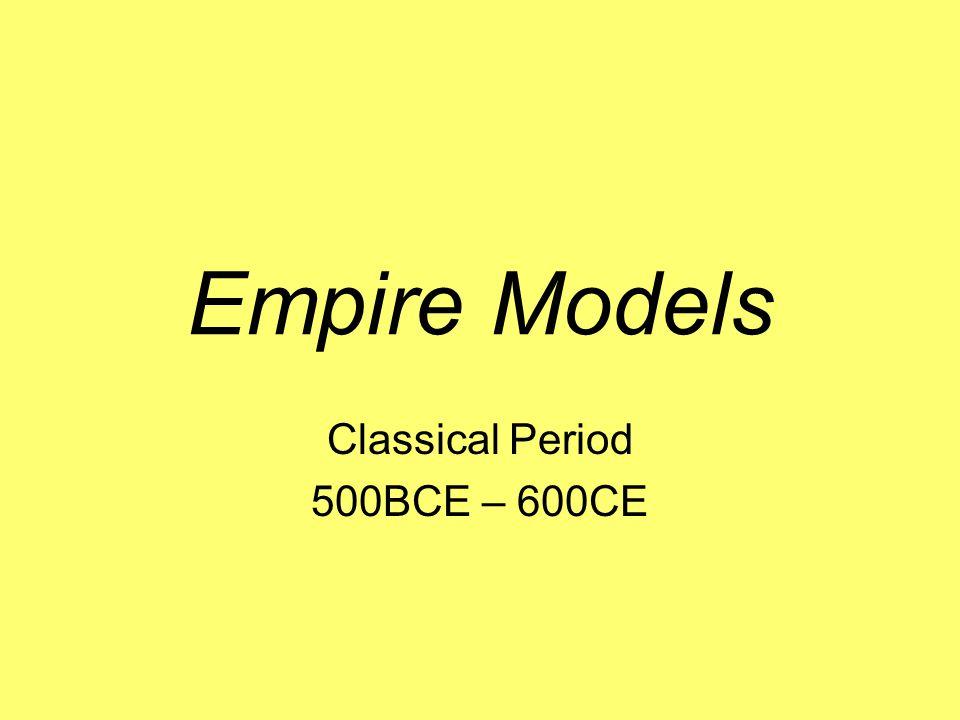 Empire Models Classical Period 500BCE – 600CE