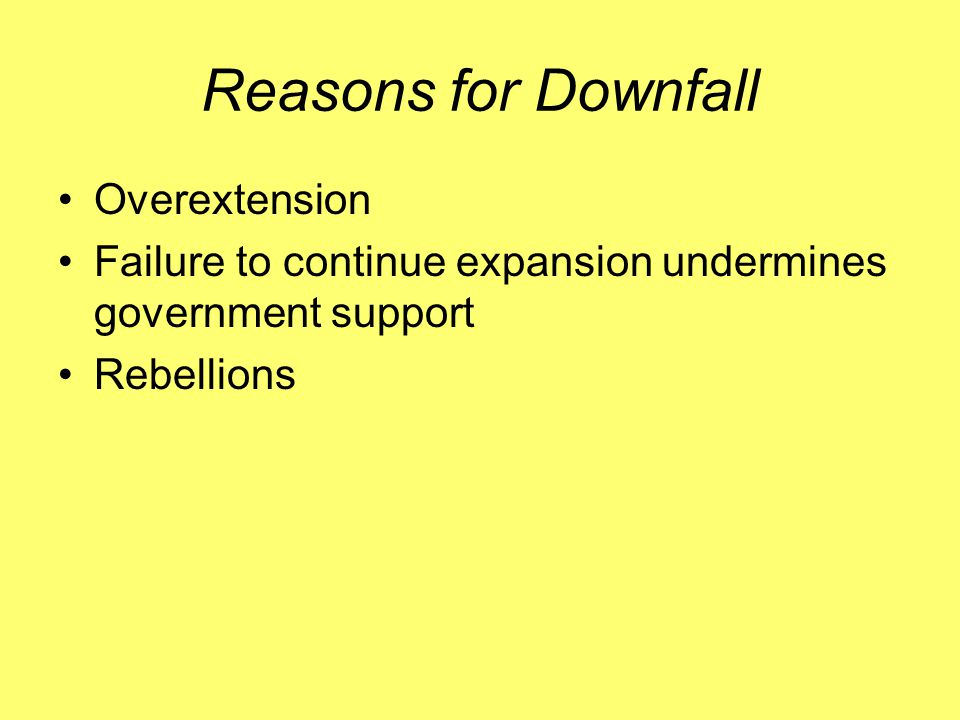 Reasons for Downfall Overextension Failure to continue expansion undermines government support Rebellions