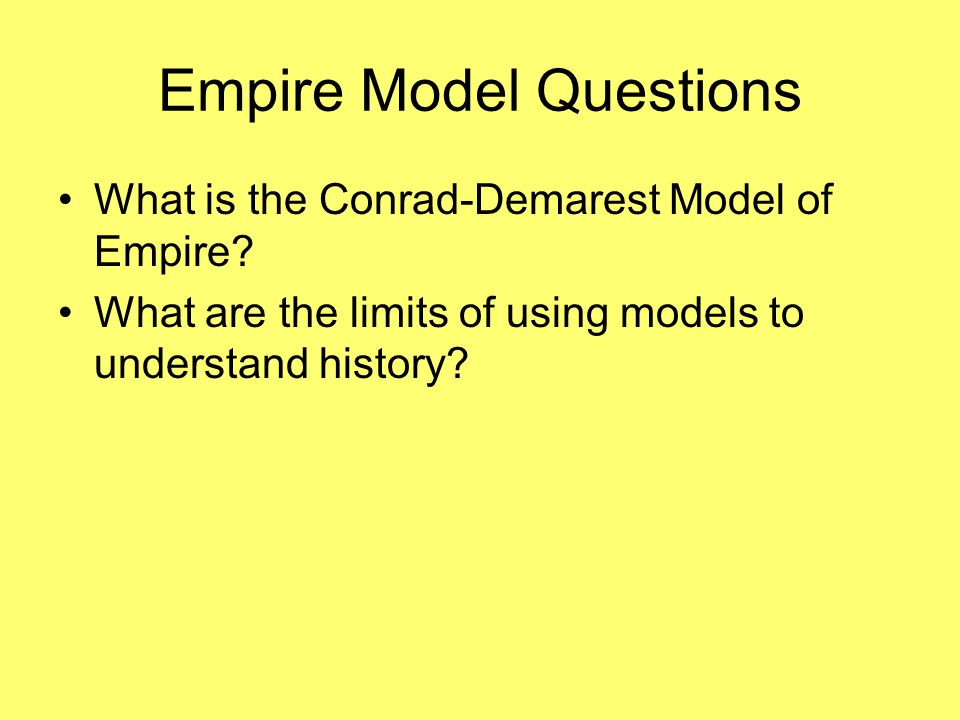Empire Model Questions What is the Conrad-Demarest Model of Empire? What are the limits of using models to understand history?