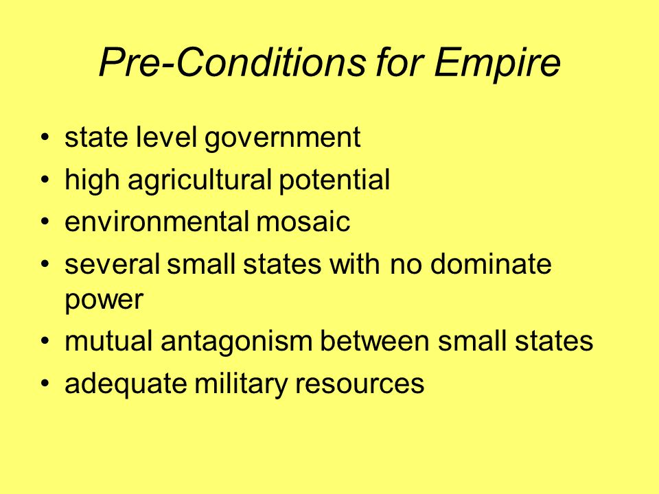 Pre-Conditions for Empire state level government high agricultural potential environmental mosaic several small states with no dominate power mutual antagonism between small states adequate military resources