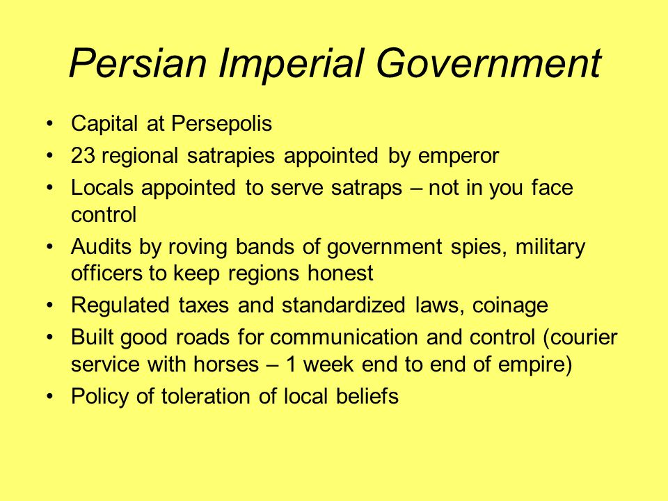 Persian Imperial Government Capital at Persepolis 23 regional satrapies appointed by emperor Locals appointed to serve satraps – not in you face control Audits by roving bands of government spies, military officers to keep regions honest Regulated taxes and standardized laws, coinage Built good roads for communication and control (courier service with horses – 1 week end to end of empire) Policy of toleration of local beliefs