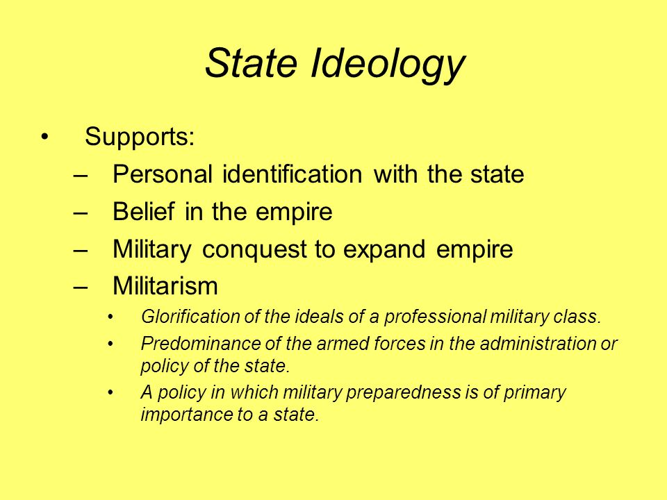 State Ideology Supports: –Personal identification with the state –Belief in the empire –Military conquest to expand empire –Militarism Glorification o