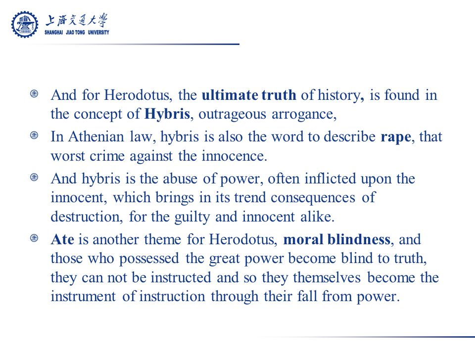 And for Herodotus, the ultimate truth of history, is found in the concept of Hybris, outrageous arrogance, In Athenian law, hybris is also the word to describe rape, that worst crime against the innocence.