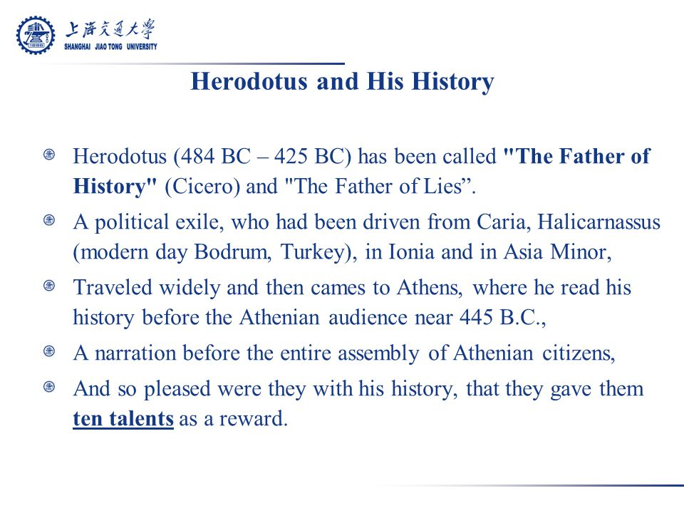 Herodotus and His History Herodotus (484 BC – 425 BC) has been called The Father of History (Cicero) and The Father of Lies .