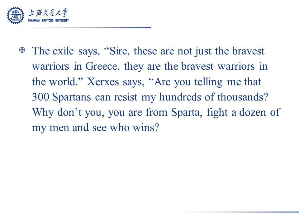 That's not it, Sire, it is the fact that these men fight signally brave, but fighting together, they are invincible, for they fear only the laws of Sparta and for that they will pay any price.