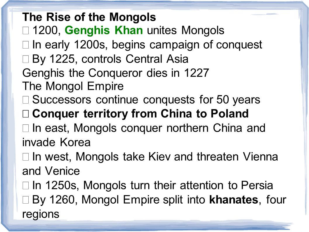 The Rise of the Mongols  1200, Genghis Khan unites Mongols  In early 1200s, begins campaign of conquest  By 1225, controls Central Asia Genghis