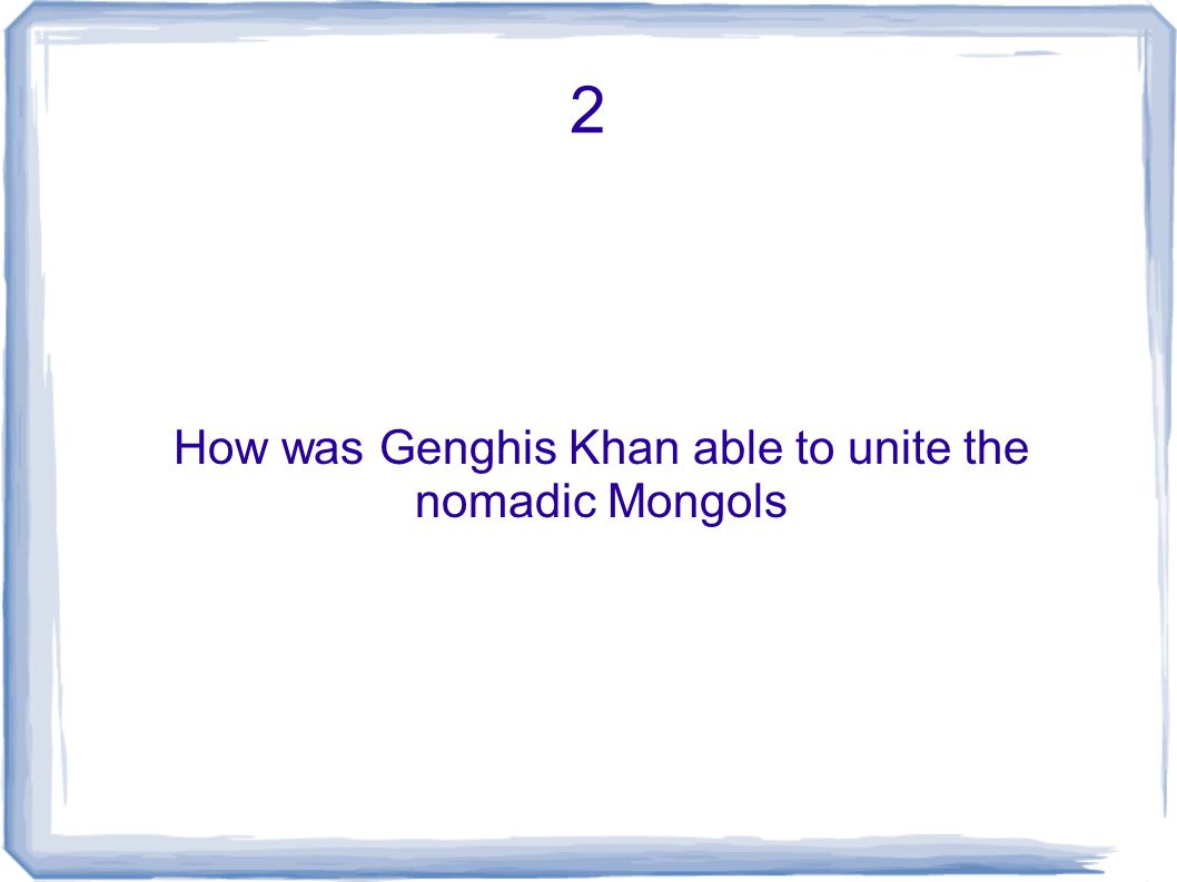 2 How was Genghis Khan able to unite the nomadic Mongols