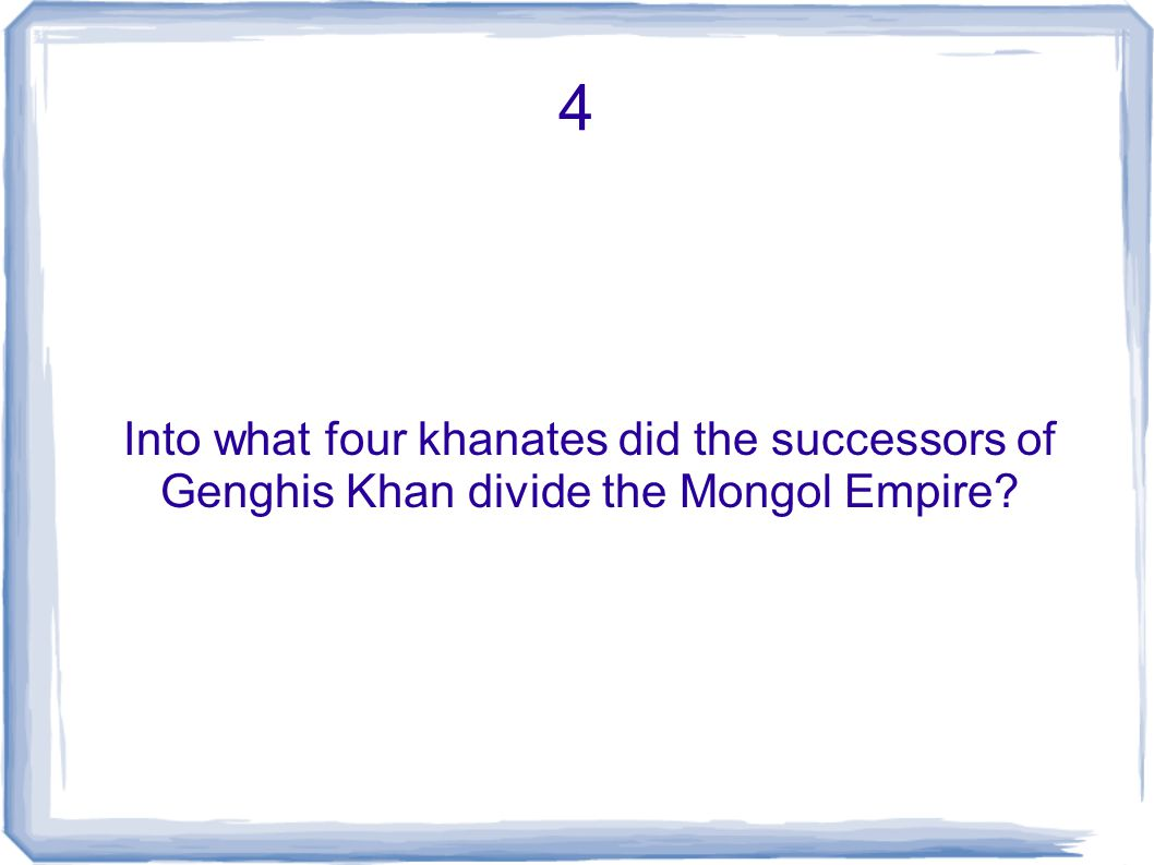 4 Into what four khanates did the successors of Genghis Khan divide the Mongol Empire?