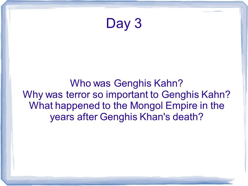 Day 3 Who was Genghis Kahn? Why was terror so important to Genghis Kahn? What happened to the Mongol Empire in the years after Genghis Khan's death?