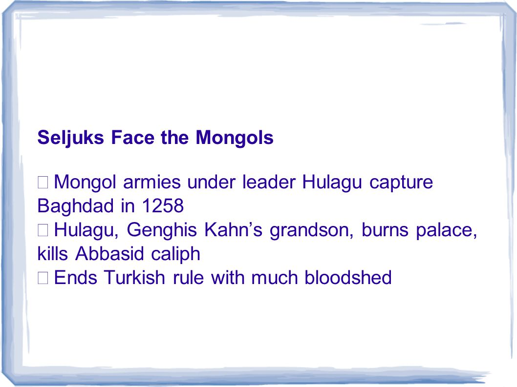 Seljuks Face the Mongols  Mongol armies under leader Hulagu capture Baghdad in 1258  Hulagu, Genghis Kahn's grandson, burns palace, kills Abbasid