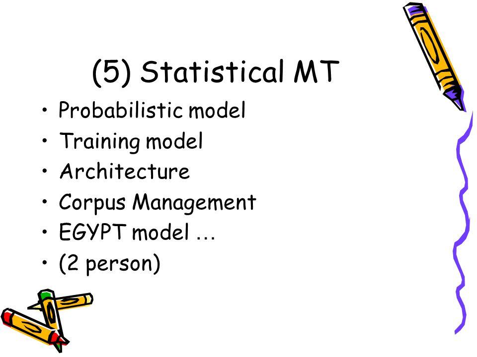 (5) Statistical MT Probabilistic model Training model Architecture Corpus Management EGYPT model … (2 person)