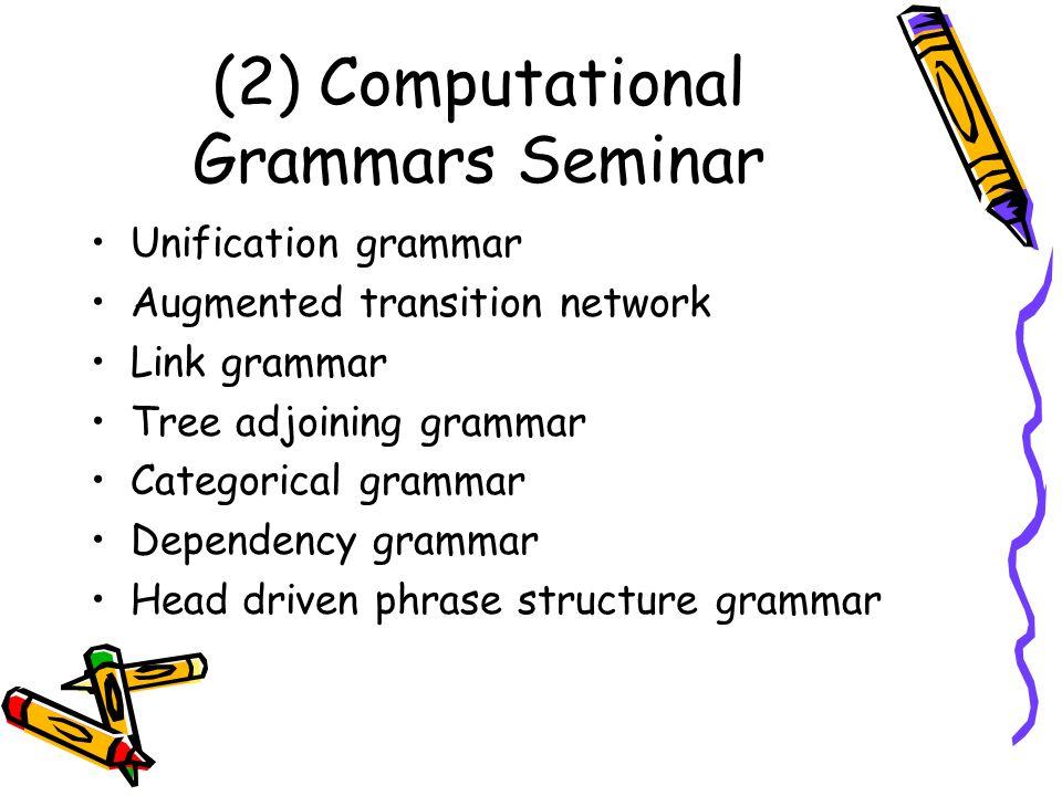 (2) Computational Grammars Seminar Unification grammar Augmented transition network Link grammar Tree adjoining grammar Categorical grammar Dependency grammar Head driven phrase structure grammar