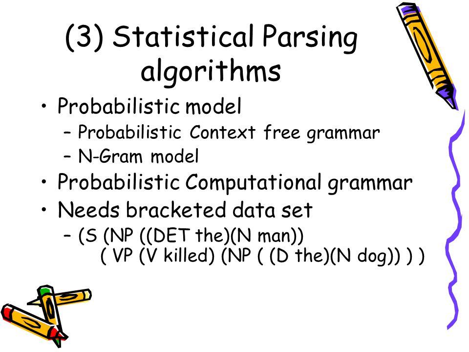 (3) Statistical Parsing algorithms Probabilistic model –Probabilistic Context free grammar –N-Gram model Probabilistic Computational grammar Needs bracketed data set –(S (NP ((DET the)(N man)) ( VP (V killed) (NP ( (D the)(N dog)) ) )