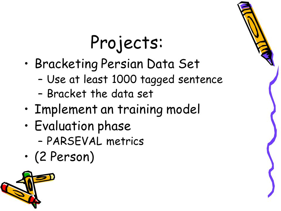 Projects: Bracketing Persian Data Set –Use at least 1000 tagged sentence –Bracket the data set Implement an training model Evaluation phase –PARSEVAL metrics (2 Person)