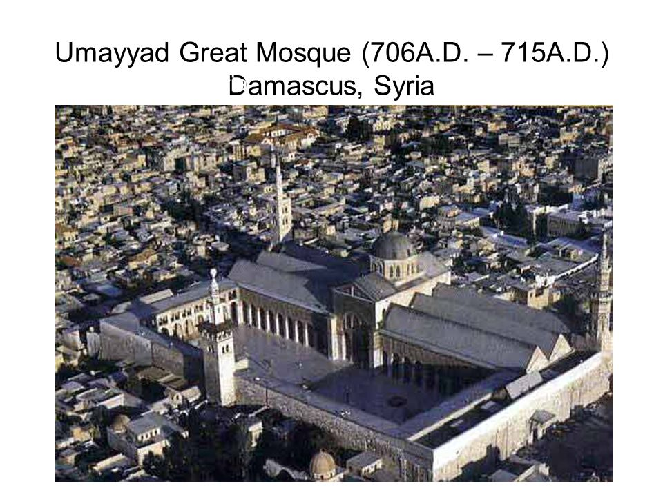 Umayyad Great Mosque (706A.D. – 715A.D.) Damascus, Syria Damascus, Syria
