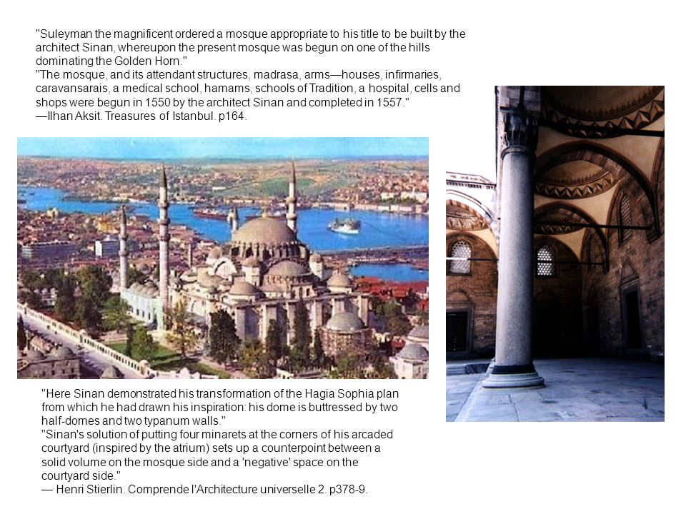 Here Sinan demonstrated his transformation of the Hagia Sophia plan from which he had drawn his inspiration: his dome is buttressed by two half-domes and two typanum walls. Sinan s solution of putting four minarets at the corners of his arcaded courtyard (inspired by the atrium) sets up a counterpoint between a solid volume on the mosque side and a negative space on the courtyard side. — Henri Stierlin.