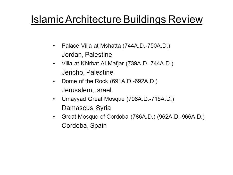 Palace Villa at Mshatta (744A.D.-750A.D.) Jordan, Palestine Villa at Khirbat Al-Mafjar (739A.D.-744A.D.) Jericho, Palestine Dome of the Rock (691A.D.-692A.D.) Jerusalem, Israel Umayyad Great Mosque (706A.D.-715A.D.) Damascus, Syria Great Mosque of Cordoba (786A.D.) (962A.D.-966A.D.) Cordoba, Spain Islamic Architecture Buildings Review