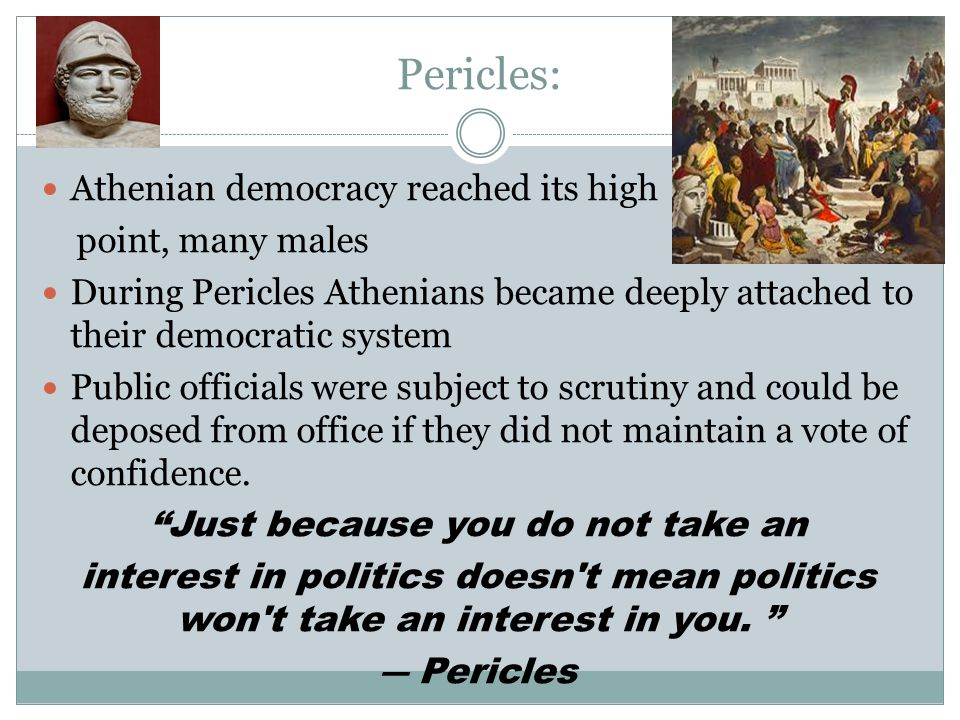 Pericles: Athenian democracy reached its high point, many males During Pericles Athenians became deeply attached to their democratic system Public officials were subject to scrutiny and could be deposed from office if they did not maintain a vote of confidence.