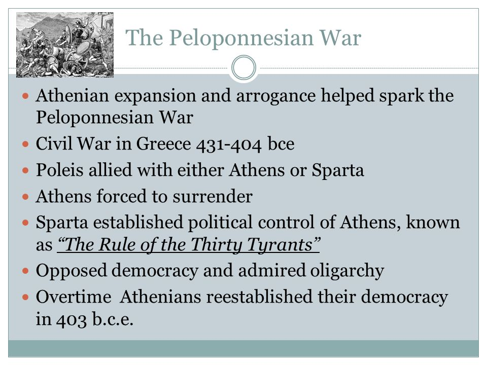 The Peloponnesian War Athenian expansion and arrogance helped spark the Peloponnesian War Civil War in Greece 431-404 bce Poleis allied with either Athens or Sparta Athens forced to surrender Sparta established political control of Athens, known as The Rule of the Thirty Tyrants Opposed democracy and admired oligarchy Overtime Athenians reestablished their democracy in 403 b.c.e.