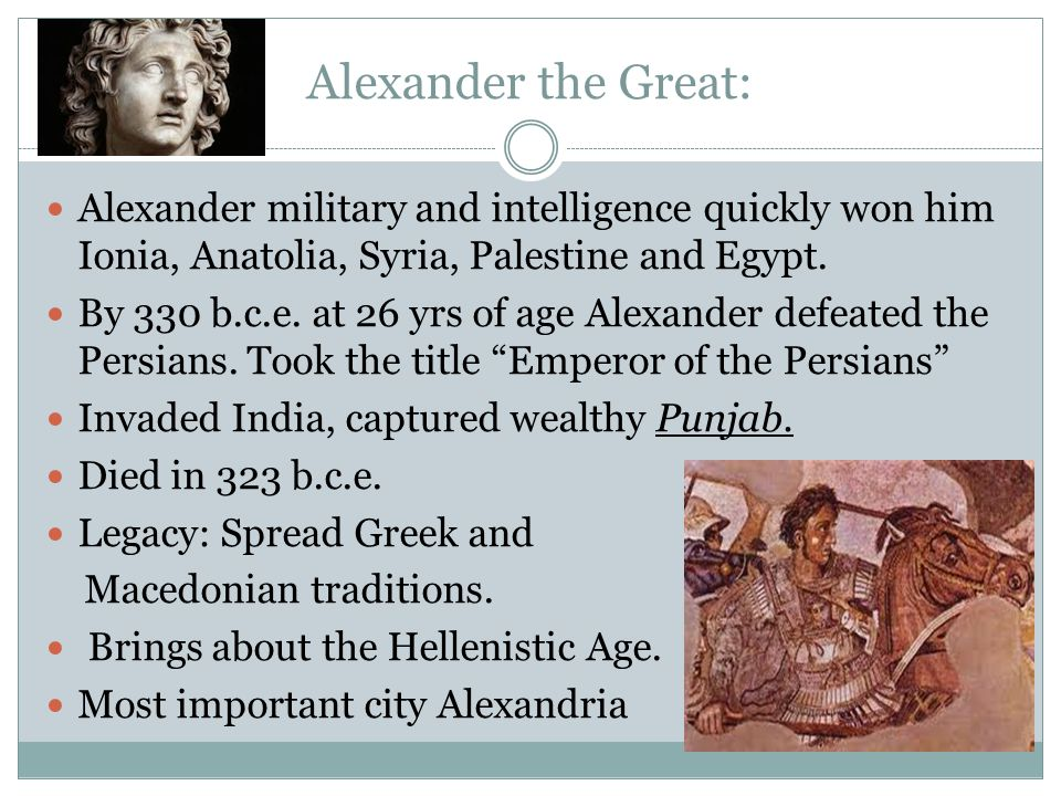Alexander the Great: Alexander military and intelligence quickly won him Ionia, Anatolia, Syria, Palestine and Egypt.
