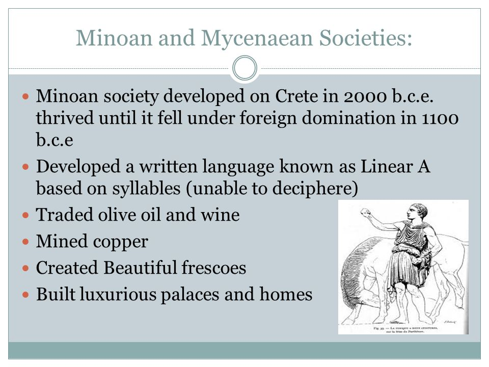Minoan and Mycenaean Societies: Minoan society developed on Crete in 2000 b.c.e. thrived until it fell under foreign domination in 1100 b.c.e Develope