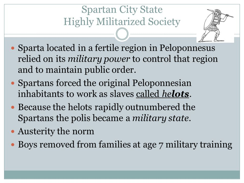 Spartan City State Highly Militarized Society Sparta located in a fertile region in Peloponnesus relied on its military power to control that region and to maintain public order.
