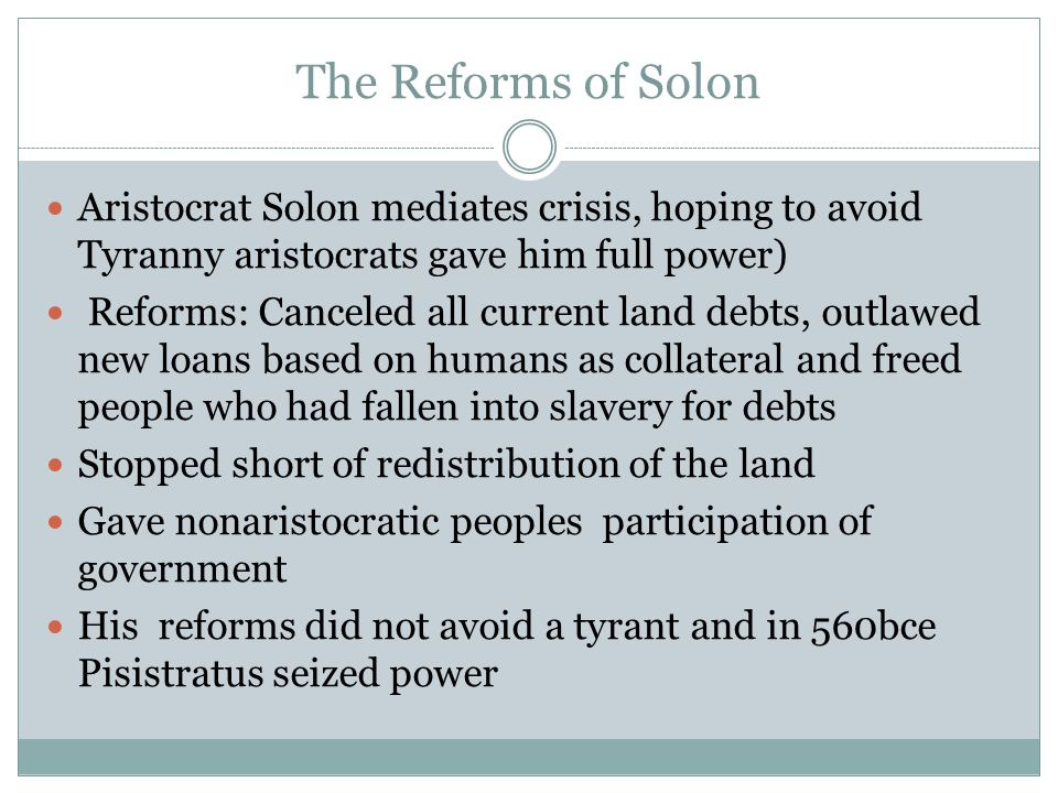 The Reforms of Solon Aristocrat Solon mediates crisis, hoping to avoid Tyranny aristocrats gave him full power) Reforms: Canceled all current land debts, outlawed new loans based on humans as collateral and freed people who had fallen into slavery for debts Stopped short of redistribution of the land Gave nonaristocratic peoples participation of government His reforms did not avoid a tyrant and in 560bce Pisistratus seized power