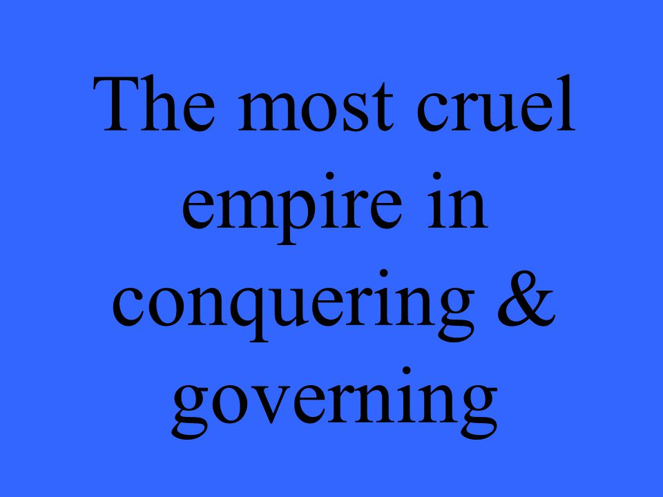 The most cruel empire in conquering & governing